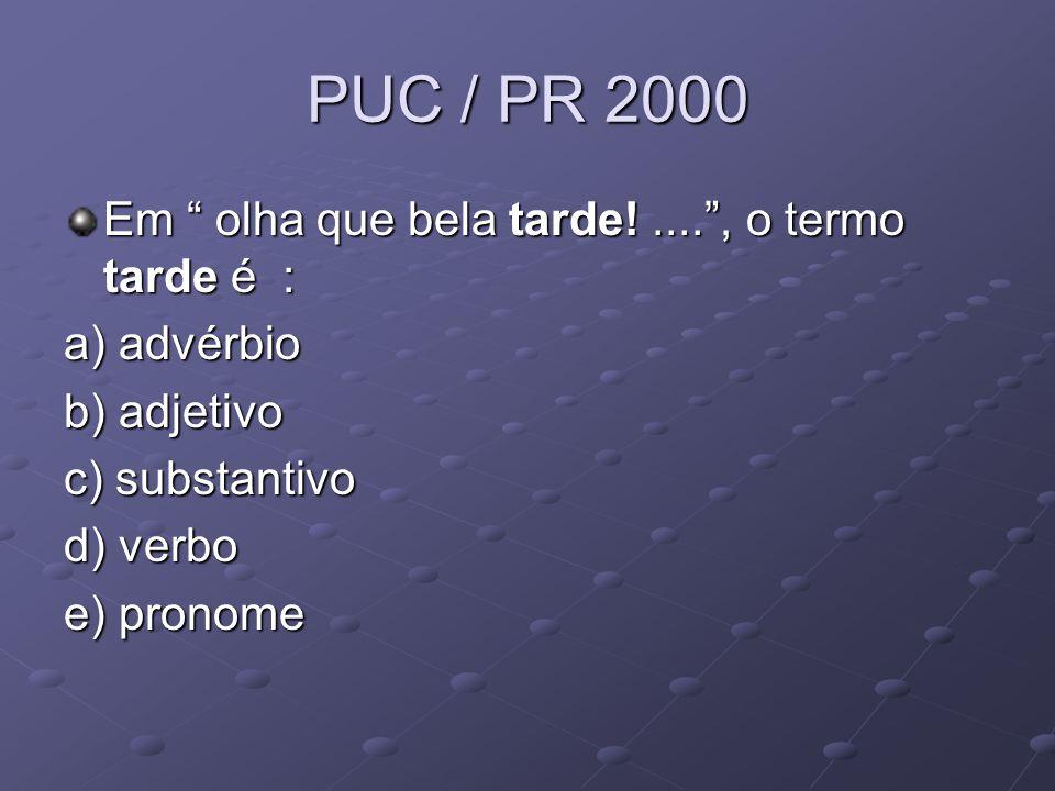 PUC / PR 2000 Em olha que bela tarde!.... , o termo tarde é : a) advérbio b) adjetivo c) substantivo d) verbo e) pronome