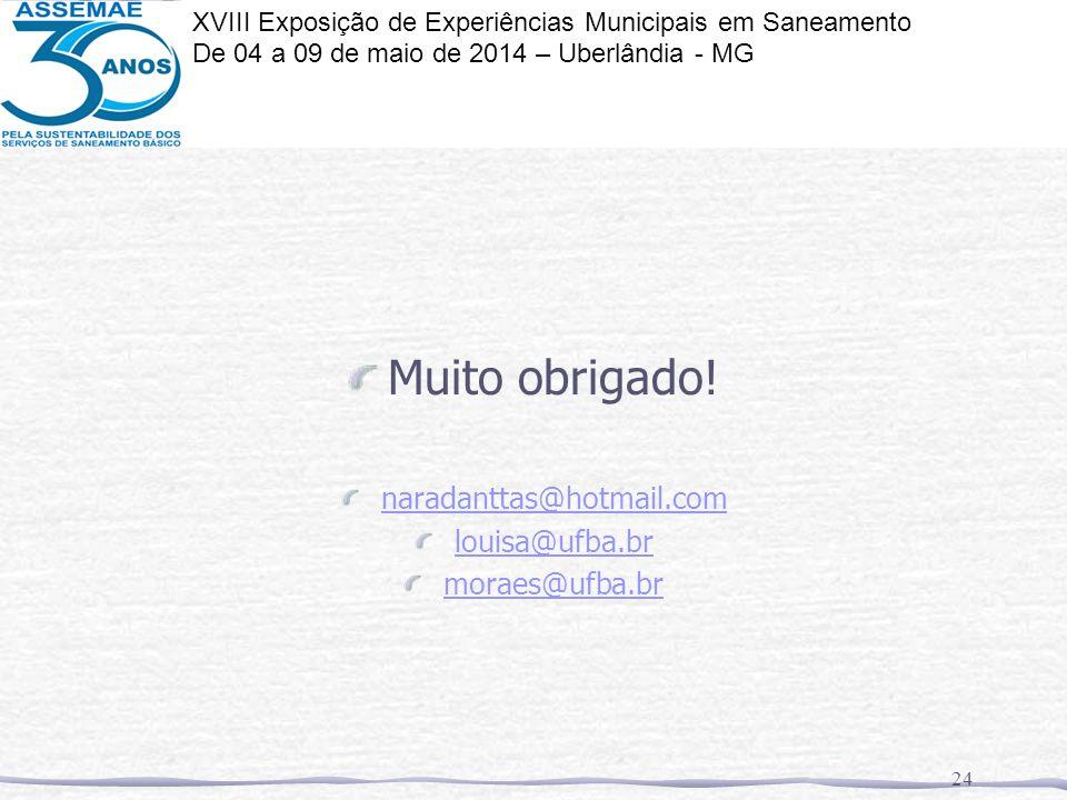 Muito obrigado! naradanttas@hotmail.com louisa@ufba.br moraes@ufba.br 24 XVIII Exposição de Experiências Municipais em Saneamento De 04 a 09 de maio d