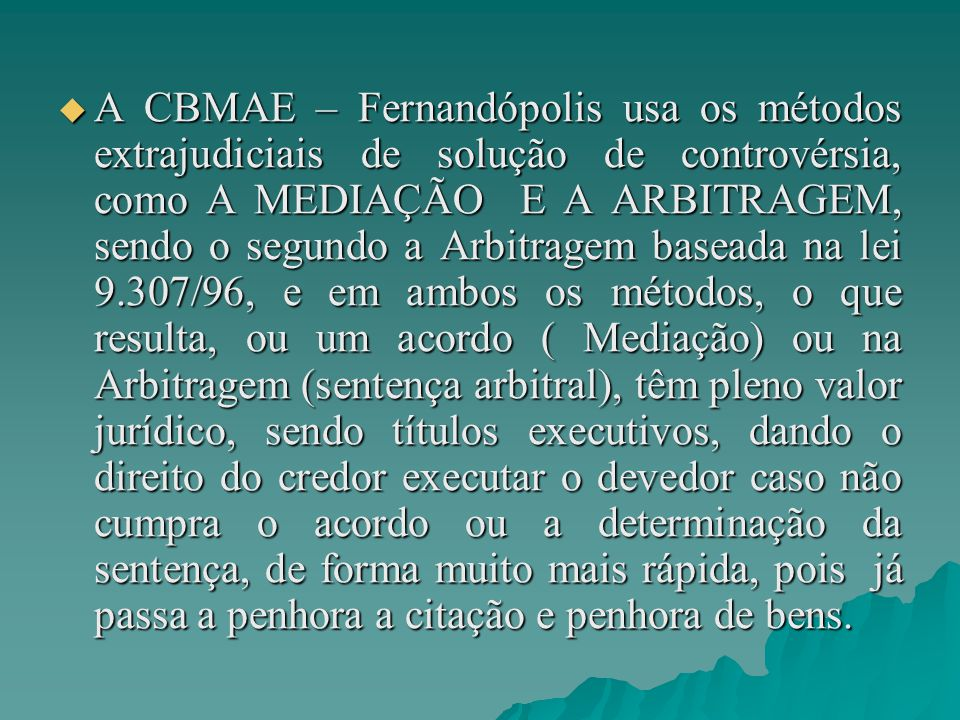  A CBMAE – Fernandópolis usa os métodos extrajudiciais de solução de controvérsia, como A MEDIAÇÃO E A ARBITRAGEM, sendo o segundo a Arbitragem baseada na lei 9.307/96, e em ambos os métodos, o que resulta, ou um acordo ( Mediação) ou na Arbitragem (sentença arbitral), têm pleno valor jurídico, sendo títulos executivos, dando o direito do credor executar o devedor caso não cumpra o acordo ou a determinação da sentença, de forma muito mais rápida, pois já passa a penhora a citação e penhora de bens.