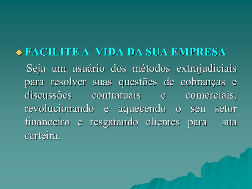  FACILITE A VIDA DA SUA EMPRESA Seja um usuário dos métodos extrajudiciais para resolver suas questões de cobranças e discussões contratuais e comerciais, revolucionando e aquecendo o seu setor financeiro e resgatando clientes para sua carteira.
