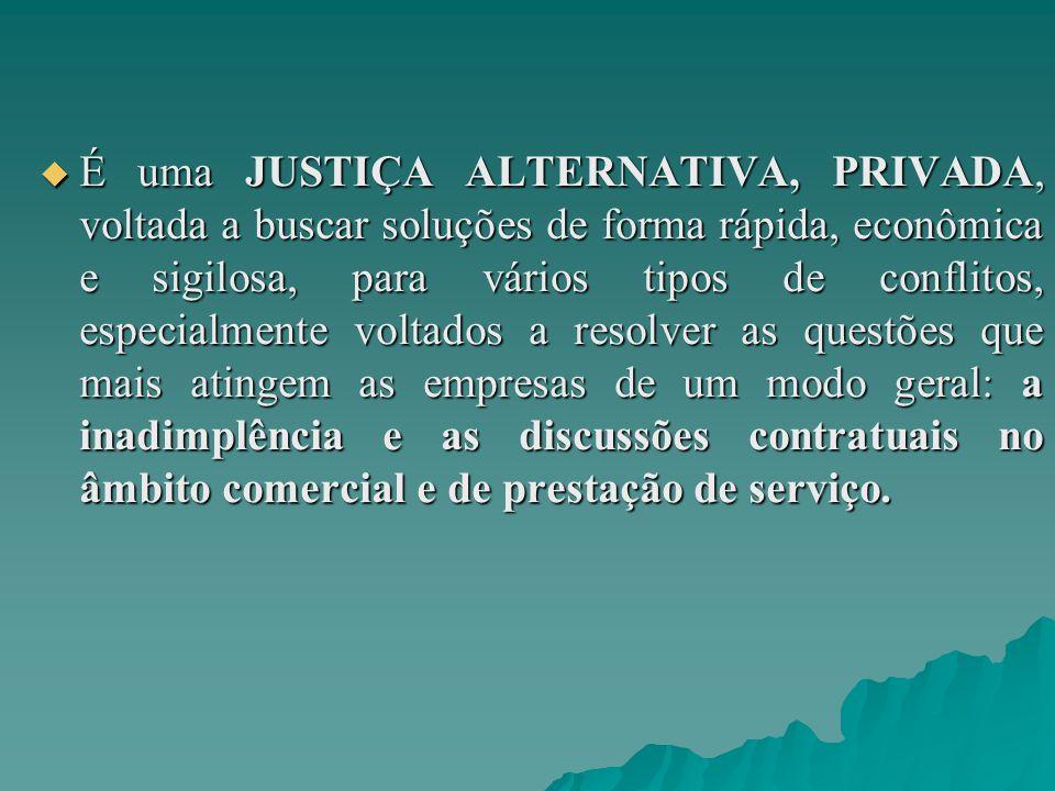  É uma JUSTIÇA ALTERNATIVA, PRIVADA, voltada a buscar soluções de forma rápida, econômica e sigilosa, para vários tipos de conflitos, especialmente v