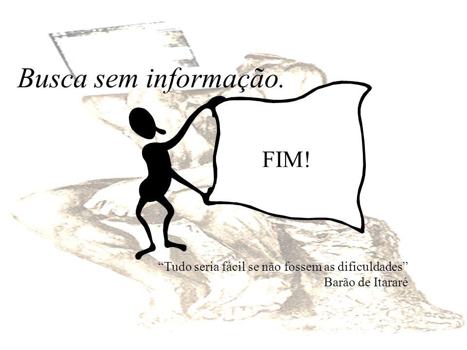 Busca sem informação. FIM! Tudo seria fácil se não fossem as dificuldades Barão de Itararé