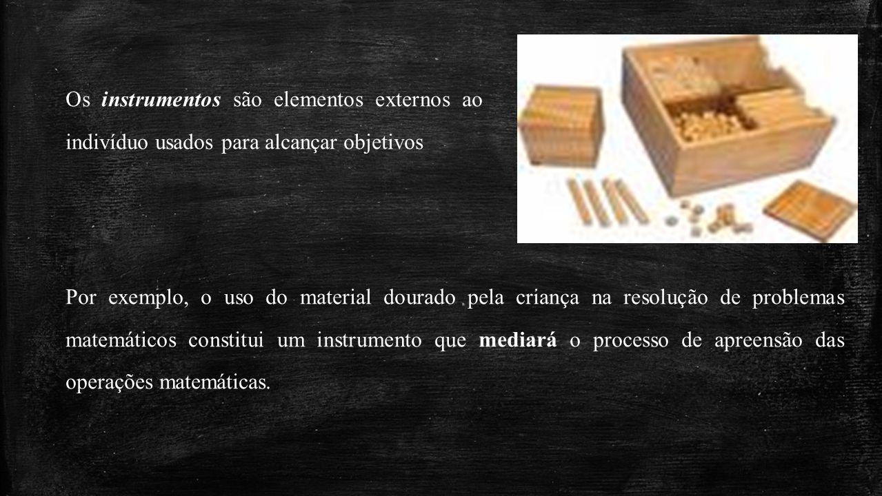 Por exemplo, o uso do material dourado pela criança na resolução de problemas matemáticos constitui um instrumento que mediará o processo de apreensão