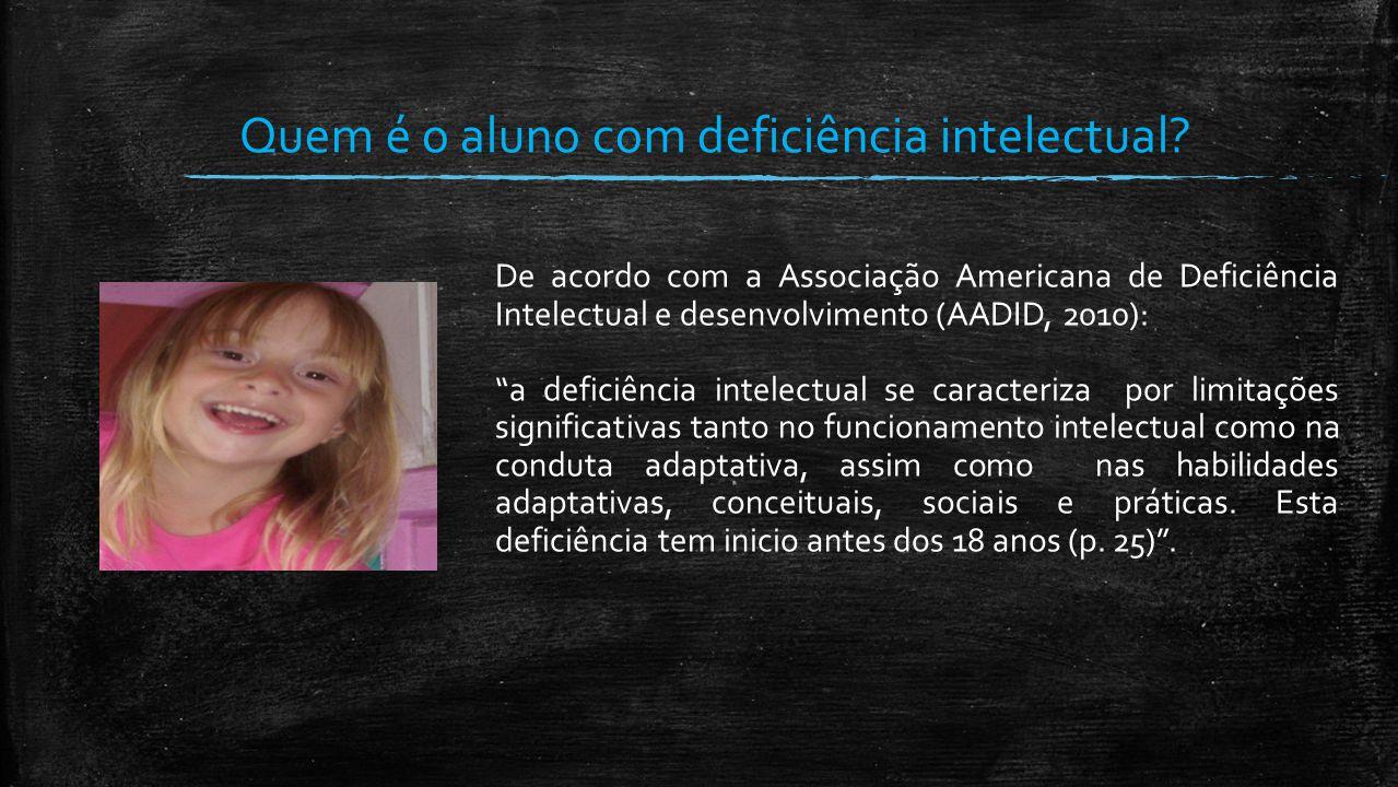 """Quem é o aluno com deficiência intelectual? De acordo com a Associação Americana de Deficiência Intelectual e desenvolvimento (AADID, 2010): """"a defici"""
