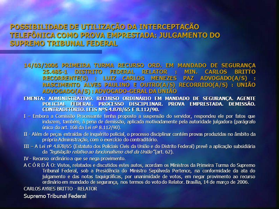 POSSIBILIDADE DE UTILIZAÇÃO DA INTERCEPTAÇÃO TELEFÔNICA COMO PROVA EMPRESTADA: JULGAMENTO DO SUPREMO TRIBUNAL FEDERAL RMS nº 24.956-4-DF (DJ 09.08.2005), cujo Relator fora o Ministro Marco Aurélio: Da prova emprestada.