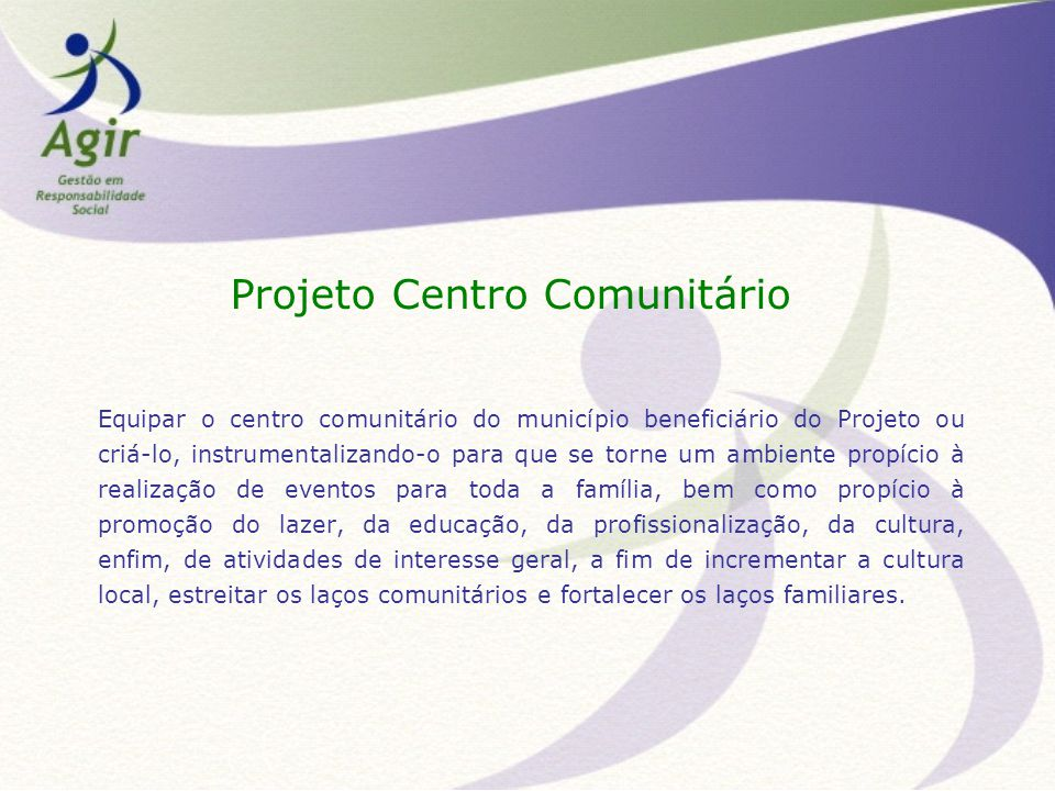 Projeto Centro Comunitário Equipar o centro comunitário do município beneficiário do Projeto ou criá-lo, instrumentalizando-o para que se torne um amb
