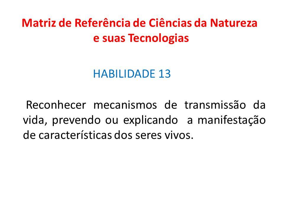 HABILIDADE 13 Matriz de Referência de Ciências da Natureza e suas Tecnologias Reconhecer mecanismos de transmissão da vida, prevendo ou explicando a m