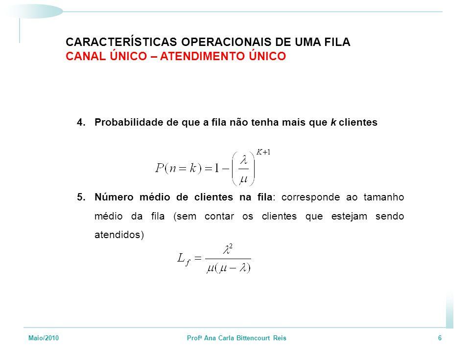 Maio/2010 Prof a Ana Carla Bittencourt Reis 6 4.Probabilidade de que a fila não tenha mais que k clientes 5.Número médio de clientes na fila: correspo