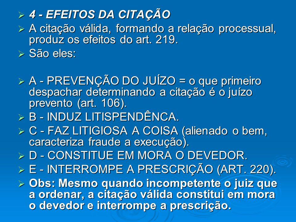  4 - EFEITOS DA CITAÇÃO  A citação válida, formando a relação processual, produz os efeitos do art. 219.  São eles:  A - PREVENÇÃO DO JUÍZO = o qu