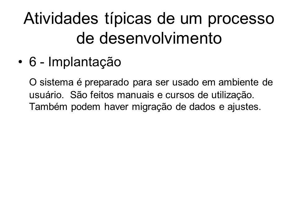 Atividades típicas de um processo de desenvolvimento 6 - Implantação O sistema é preparado para ser usado em ambiente de usuário. São feitos manuais e