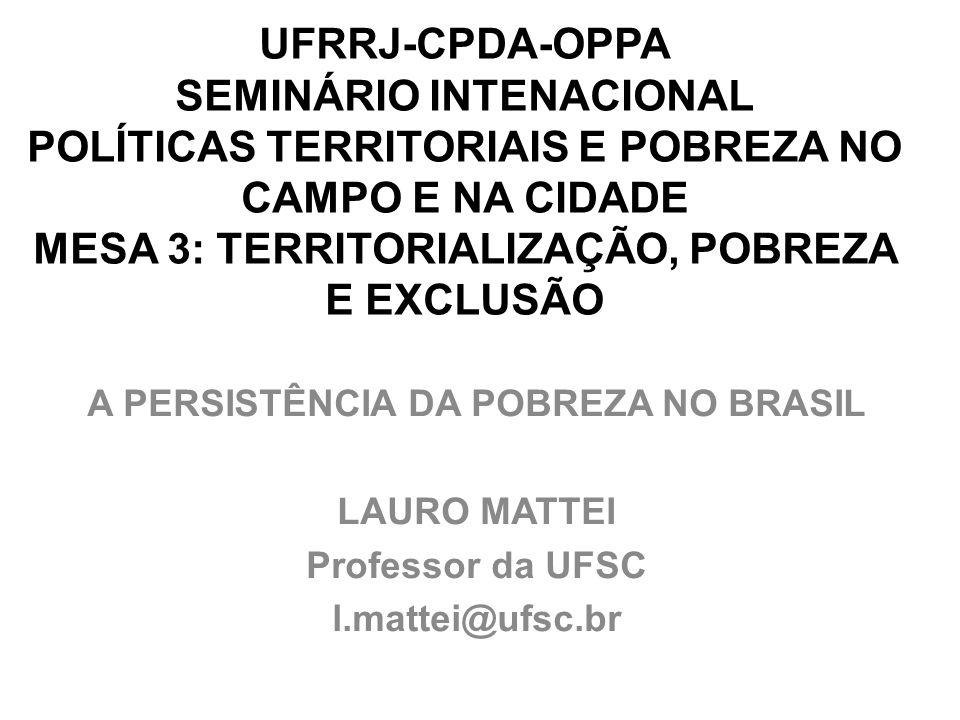 UFRRJ-CPDA-OPPA SEMINÁRIO INTENACIONAL POLÍTICAS TERRITORIAIS E POBREZA NO CAMPO E NA CIDADE MESA 3: TERRITORIALIZAÇÃO, POBREZA E EXCLUSÃO A PERSISTÊNCIA DA POBREZA NO BRASIL LAURO MATTEI Professor da UFSC l.mattei@ufsc.br