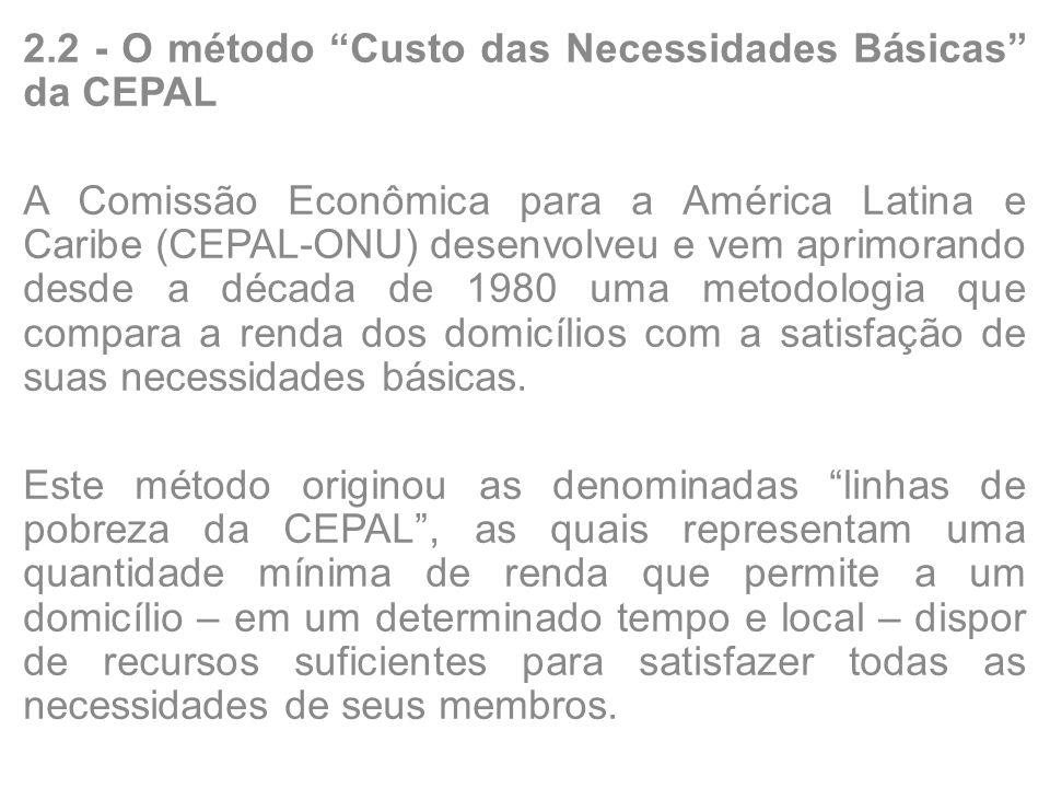 2.2 - O método Custo das Necessidades Básicas da CEPAL A Comissão Econômica para a América Latina e Caribe (CEPAL-ONU) desenvolveu e vem aprimorando desde a década de 1980 uma metodologia que compara a renda dos domicílios com a satisfação de suas necessidades básicas.