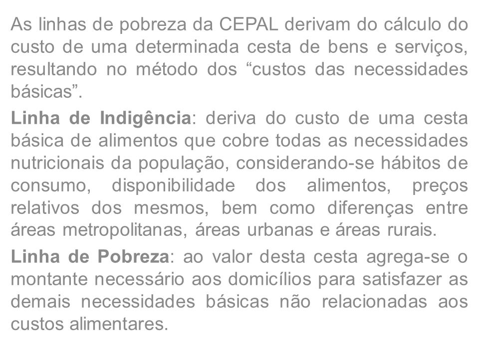 As linhas de pobreza da CEPAL derivam do cálculo do custo de uma determinada cesta de bens e serviços, resultando no método dos custos das necessidades básicas .
