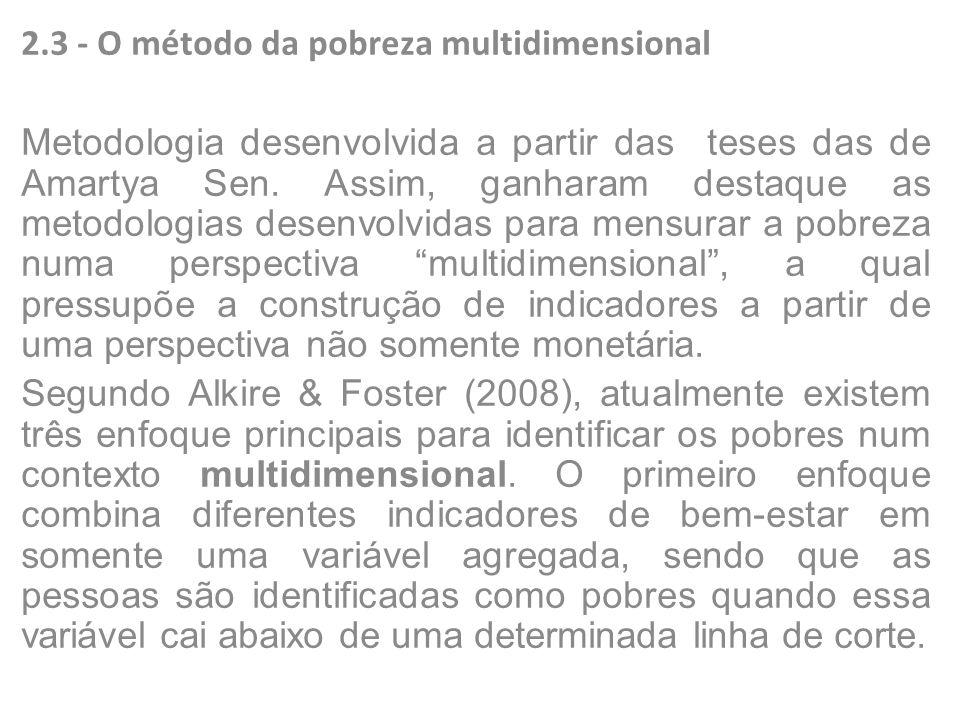 2.3 - O método da pobreza multidimensional Metodologia desenvolvida a partir das teses das de Amartya Sen. Assim, ganharam destaque as metodologias de