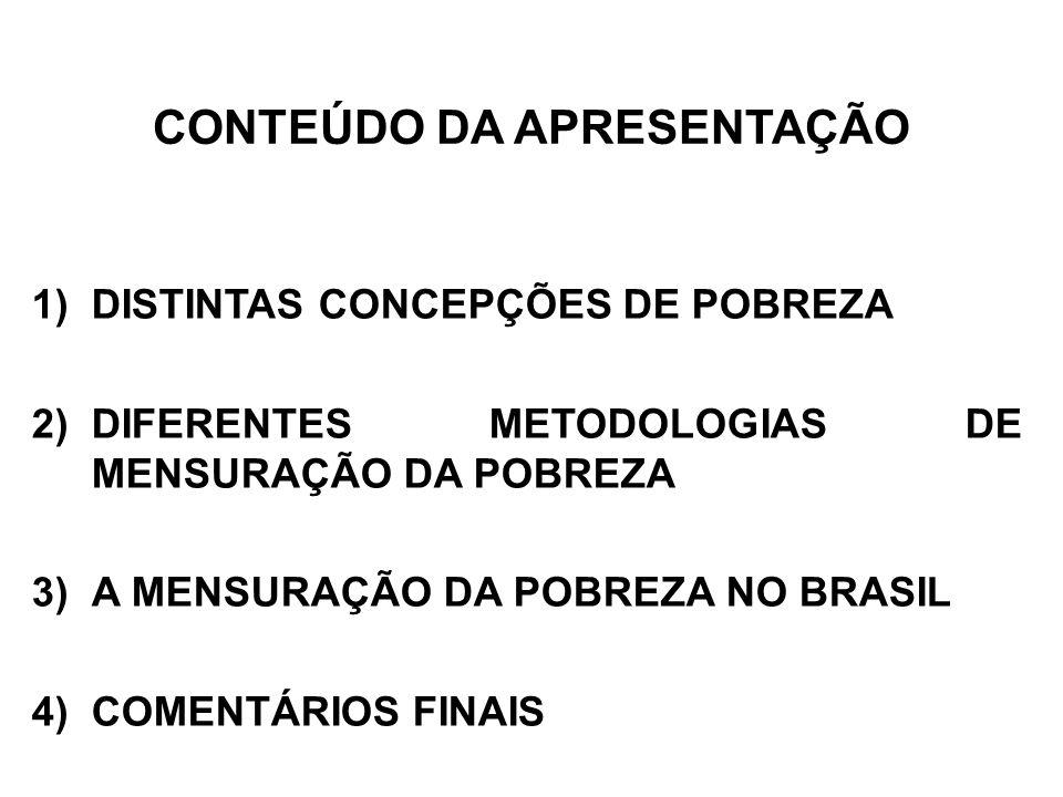 CONTEÚDO DA APRESENTAÇÃO 1)DISTINTAS CONCEPÇÕES DE POBREZA 2)DIFERENTES METODOLOGIAS DE MENSURAÇÃO DA POBREZA 3)A MENSURAÇÃO DA POBREZA NO BRASIL 4) COMENTÁRIOS FINAIS