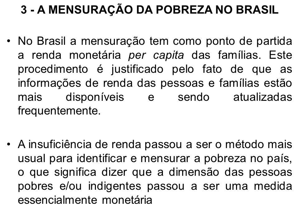 3 - A MENSURAÇÃO DA POBREZA NO BRASIL No Brasil a mensuração tem como ponto de partida a renda monetária per capita das famílias. Este procedimento é
