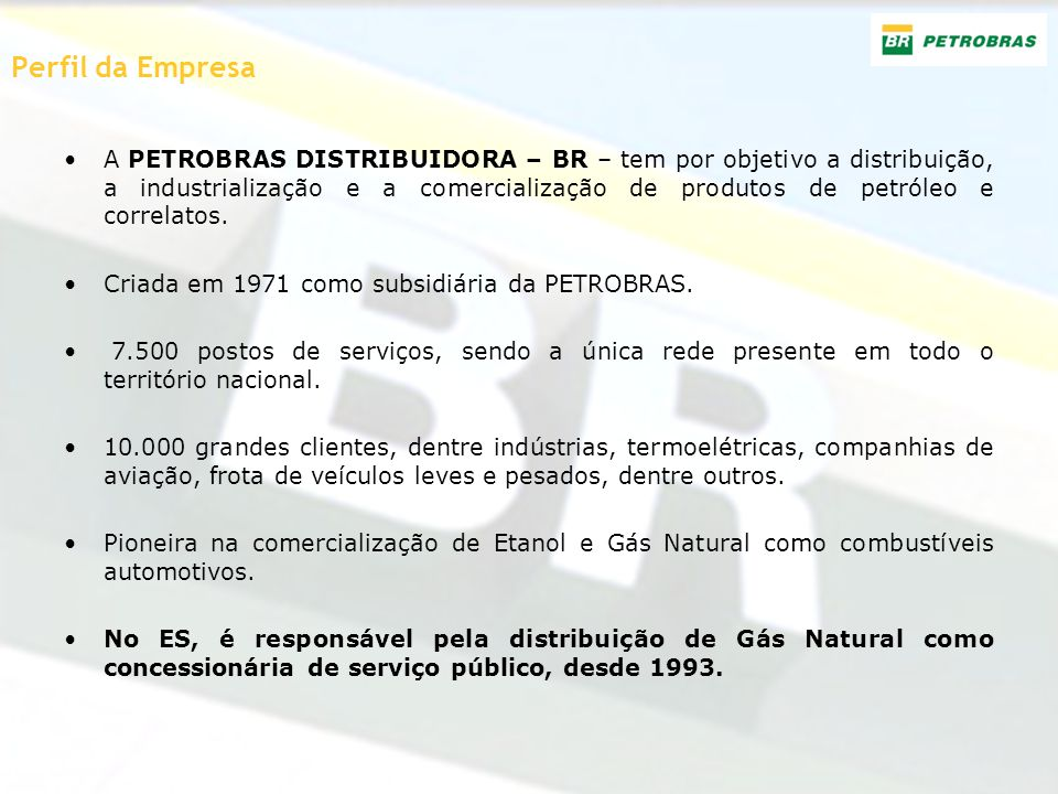 Perfil da Empresa A PETROBRAS DISTRIBUIDORA – BR – tem por objetivo a distribuição, a industrialização e a comercialização de produtos de petróleo e c