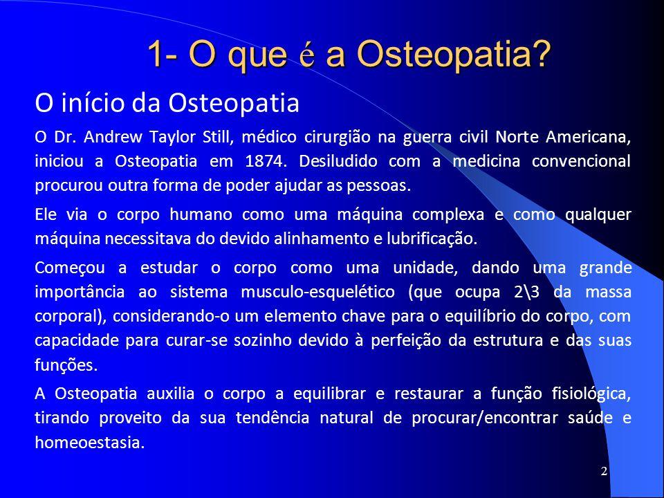 1- O que é a Osteopatia? O início da Osteopatia O Dr. Andrew Taylor Still, médico cirurgião na guerra civil Norte Americana, iniciou a Osteopatia em 1
