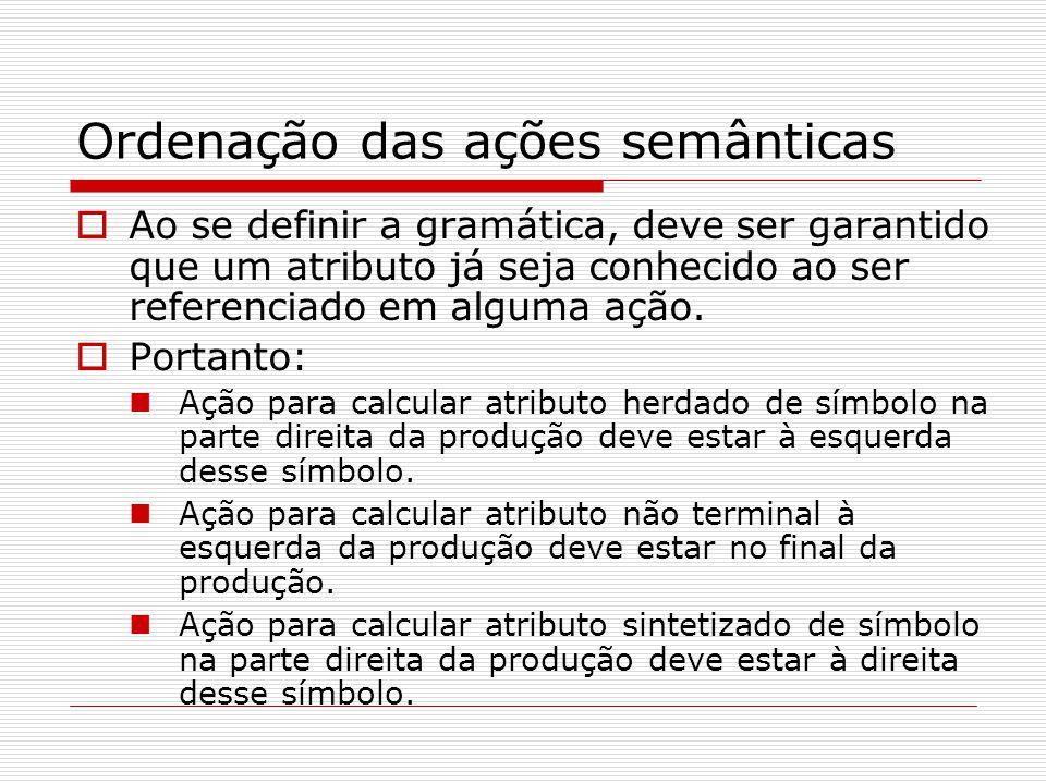 Obtenção da árvore sintática  Alterando algumas ações da gramática (os não terminais terão ponteiros – ptr - e será gerado nó ao invés de cálculo): E → T {X.h = T.ptr} X {E.ptr = X.s} X → + T {X 1.h = geranodo('+',X.h,T.ptr)} X 1 {X.s = X 1.s} X → - T {X 1.h = geranodo('-',X.h,T.ptr)} X 1 {X.s = X 1.s} X → ε {X.s = X.h} T → (E) {T.ptr = E.ptr} T → num {T.ptr = gerafolha(num,num.lexval)} T → id {T.ptr = gerafolha(id,id.indice)}