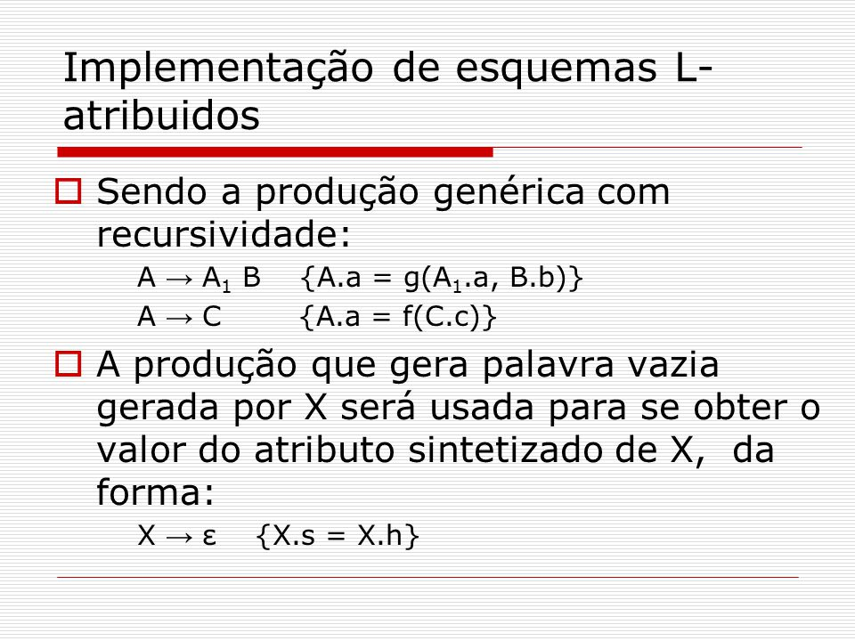 Implementação de esquemas L- atribuidos  Sendo a produção genérica com recursividade: A → A 1 B {A.a = g(A 1.a, B.b)} A → C {A.a = f(C.c)}  A produção que gera palavra vazia gerada por X será usada para se obter o valor do atributo sintetizado de X, da forma: X → ε {X.s = X.h}