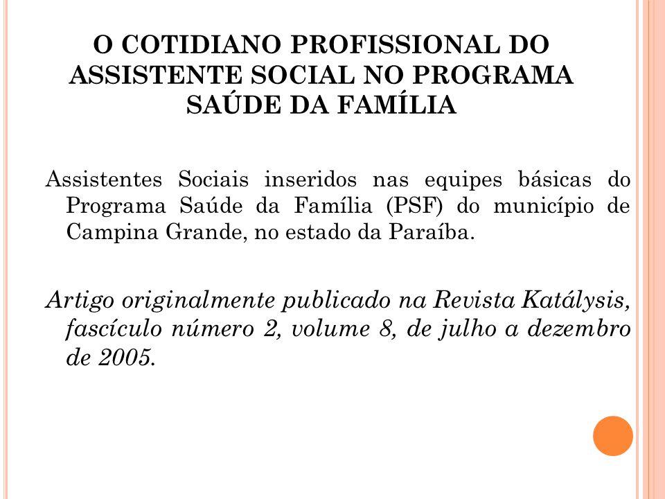 O COTIDIANO PROFISSIONAL DO ASSISTENTE SOCIAL NO PROGRAMA SAÚDE DA FAMÍLIA Assistentes Sociais inseridos nas equipes básicas do Programa Saúde da Famí