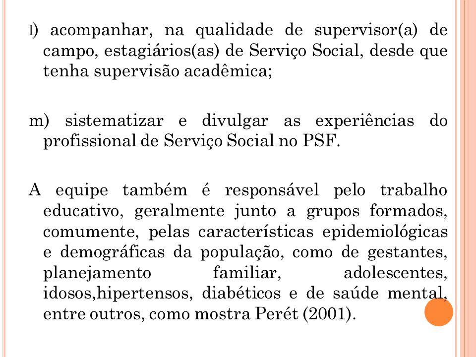l ) acompanhar, na qualidade de supervisor(a) de campo, estagiários(as) de Serviço Social, desde que tenha supervisão acadêmica; m) sistematizar e div