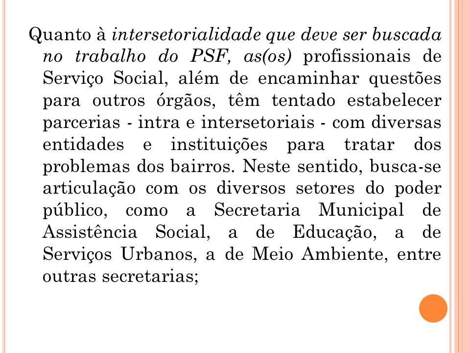 Quanto à intersetorialidade que deve ser buscada no trabalho do PSF, as(os) profissionais de Serviço Social, além de encaminhar questões para outros ó