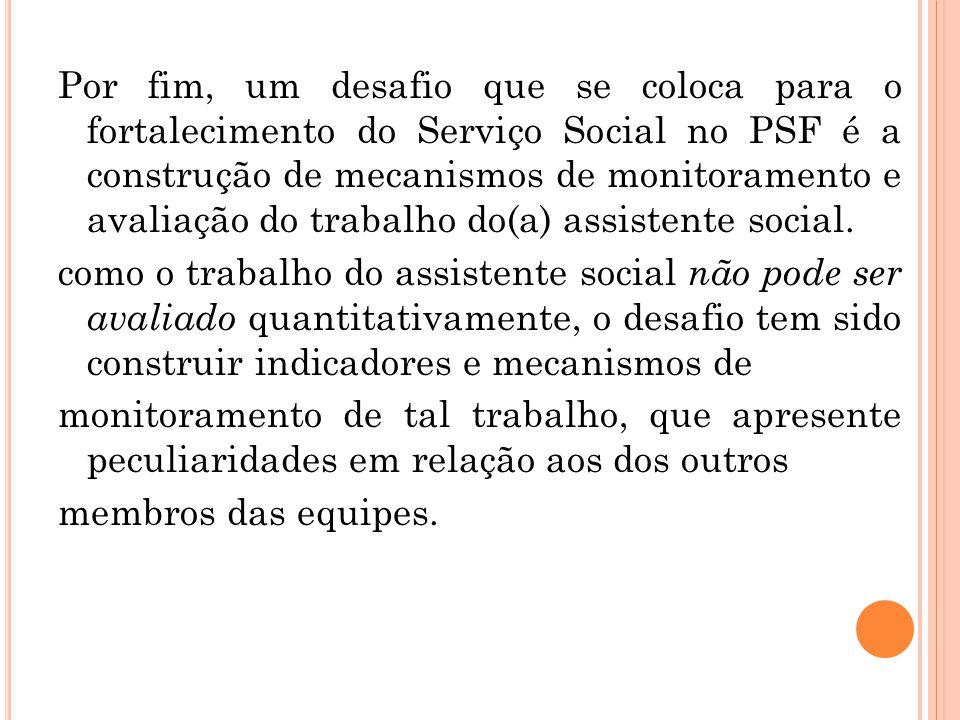 Por fim, um desafio que se coloca para o fortalecimento do Serviço Social no PSF é a construção de mecanismos de monitoramento e avaliação do trabalho