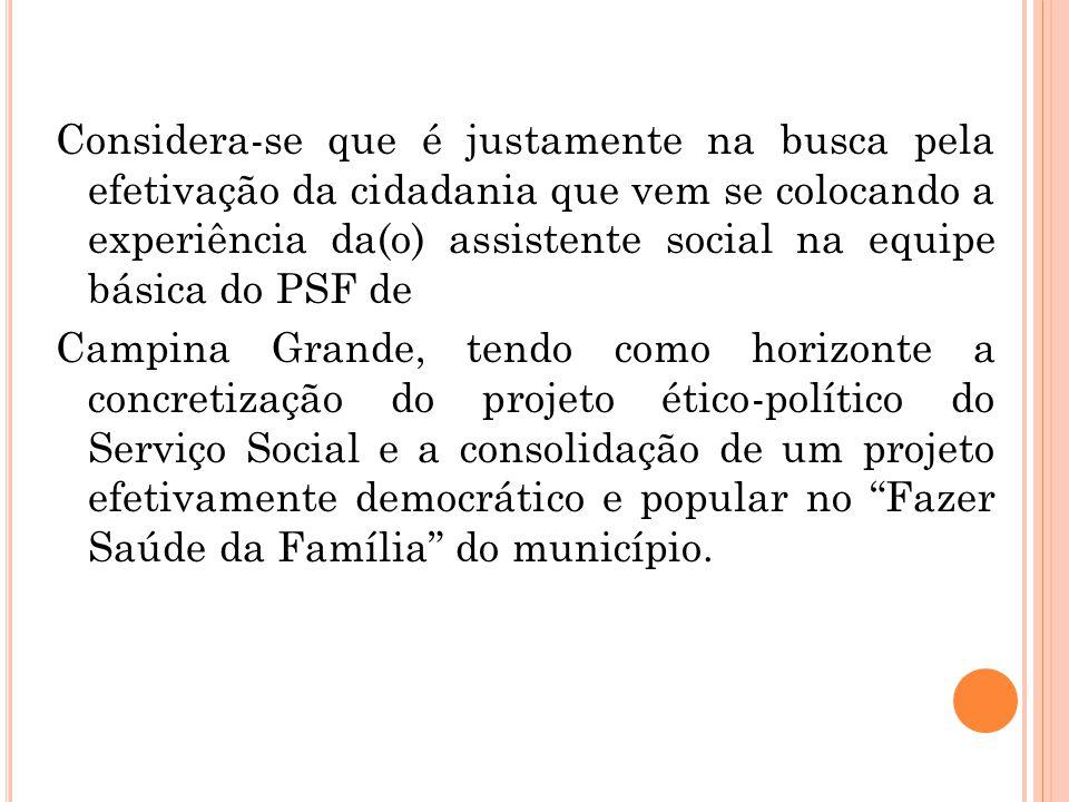 Considera-se que é justamente na busca pela efetivação da cidadania que vem se colocando a experiência da(o) assistente social na equipe básica do PSF