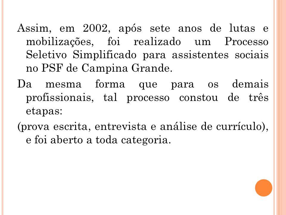 Em março de 2003, dá-se a inserção oficial do assistente social, concomitantemente com a inclusão da equipe de saúde bucal (cirurgião- dentista e auxiliar de consultório dentário) no PSF de Campina Grande, sendo que cada um dos profissionais sociais fica responsável por duas equipes.
