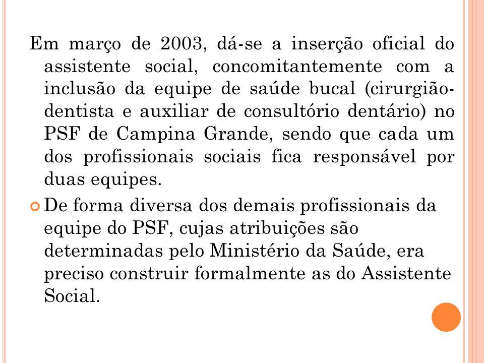 Em março de 2003, dá-se a inserção oficial do assistente social, concomitantemente com a inclusão da equipe de saúde bucal (cirurgião- dentista e auxi