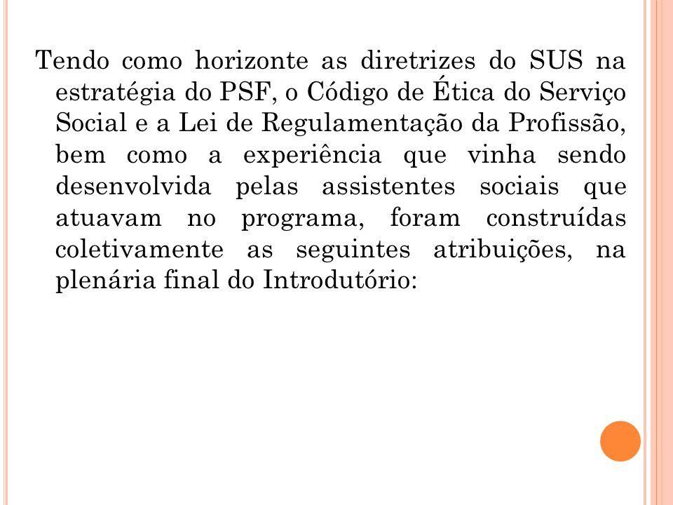 Tendo como horizonte as diretrizes do SUS na estratégia do PSF, o Código de Ética do Serviço Social e a Lei de Regulamentação da Profissão, bem como a