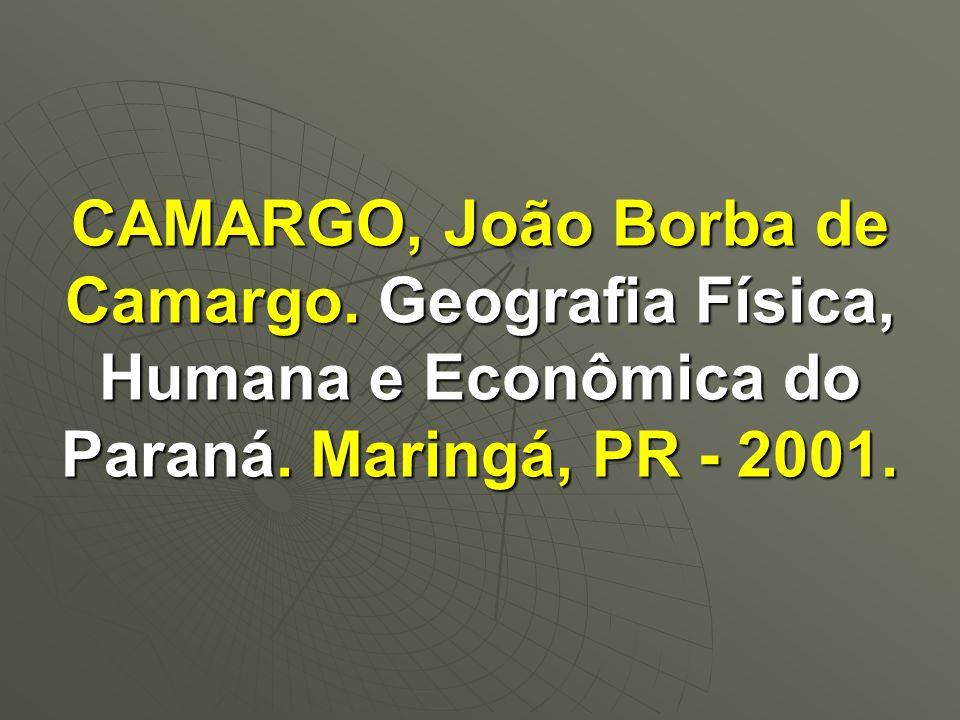CAMARGO, João Borba de Camargo. Geografia Física, Humana e Econômica do Paraná. Maringá, PR - 2001.
