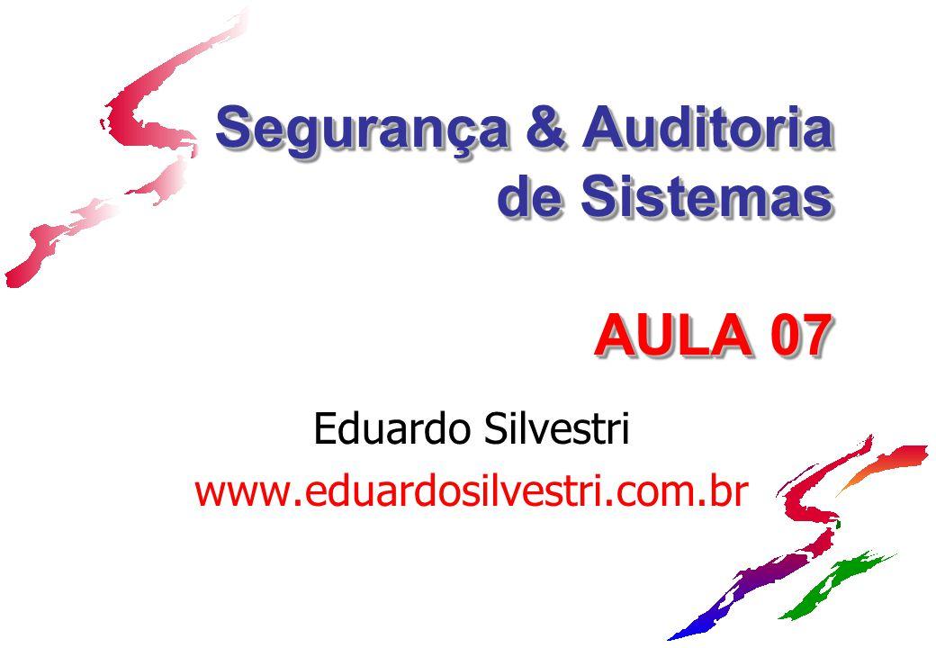 Segurança & Auditoria de Sistemas AULA 07 Eduardo Silvestri www.eduardosilvestri.com.br