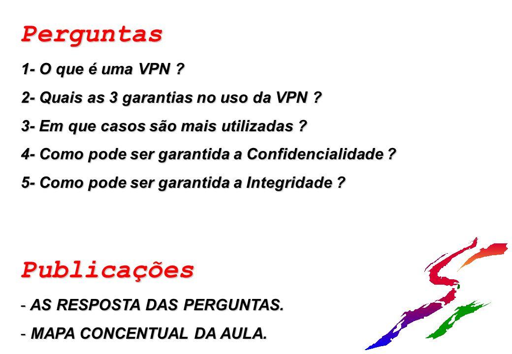 Perguntas 1- O que é uma VPN ? 2- Quais as 3 garantias no uso da VPN ? 3- Em que casos são mais utilizadas ? 4- Como pode ser garantida a Confidencial