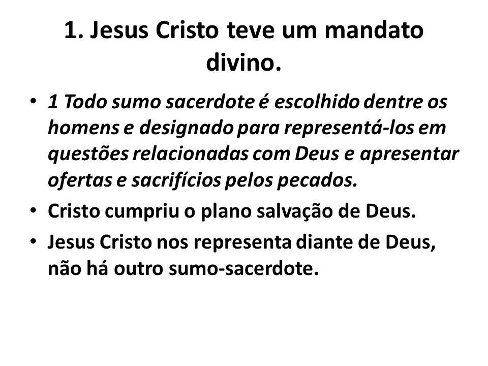 1. Jesus Cristo teve um mandato divino. 1 Todo sumo sacerdote é escolhido dentre os homens e designado para representá-los em questões relacionadas co
