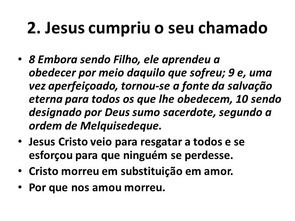 2. Jesus cumpriu o seu chamado 8 Embora sendo Filho, ele aprendeu a obedecer por meio daquilo que sofreu; 9 e, uma vez aperfeiçoado, tornou-se a fonte