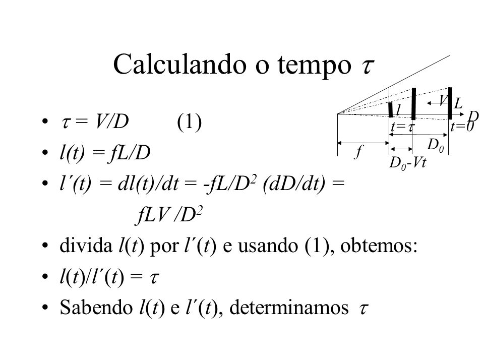Calculando o tempo   = V/D (1) l(t) = fL/D l´(t) = dl(t)/dt = -fL/D 2 (dD/dt) = fLV /D 2 divida l(t) por l´(t) e usando (1), obtemos: l(t)/l´(t) = 