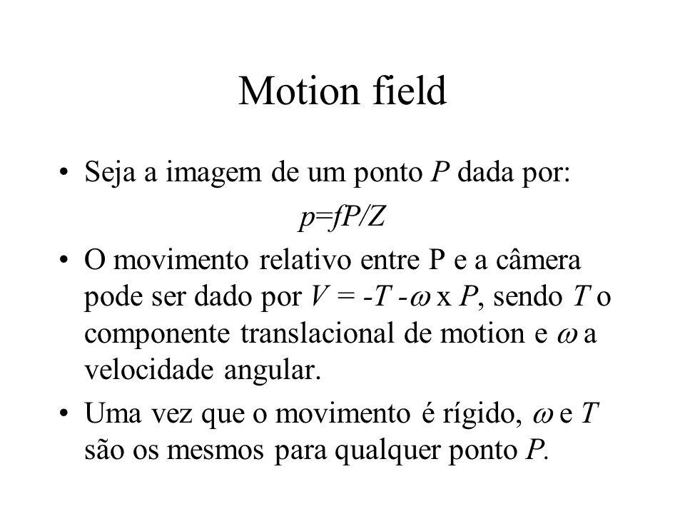 Motion field Seja a imagem de um ponto P dada por: p=fP/Z O movimento relativo entre P e a câmera pode ser dado por V = -T -  x P, sendo T o componen