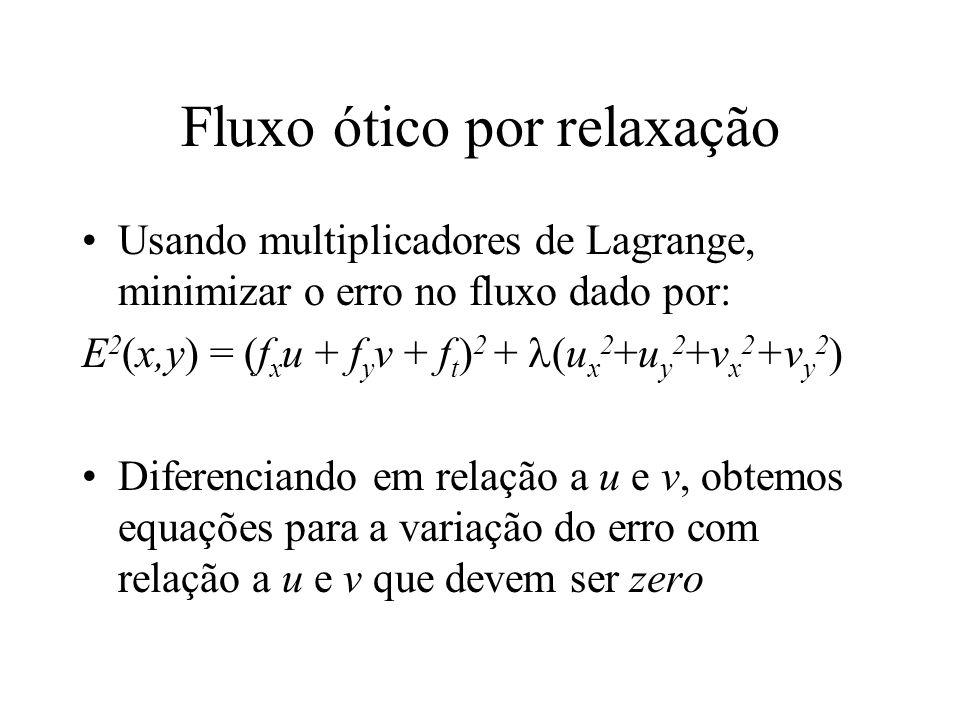 Fluxo ótico por relaxação Usando multiplicadores de Lagrange, minimizar o erro no fluxo dado por: E 2 (x,y) = (f x u + f y v + f t ) 2 + (u x 2 +u y 2