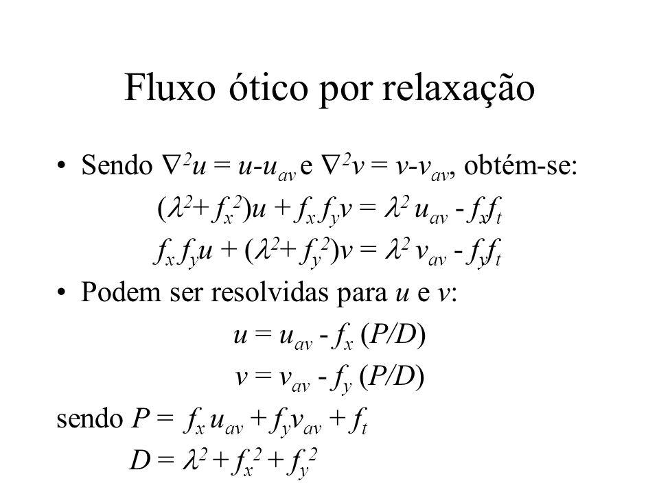 Fluxo ótico por relaxação Sendo  2 u = u-u av e  2 v = v-v av, obtém-se: ( 2 + f x 2 )u + f x f y v = 2 u av - f x f t f x f y u + ( 2 + f y 2 )v =
