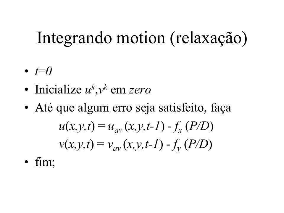 Integrando motion (relaxação) t=0 Inicialize u k,v k em zero Até que algum erro seja satisfeito, faça u(x,y,t) = u av (x,y,t-1) - f x (P/D) v(x,y,t) =