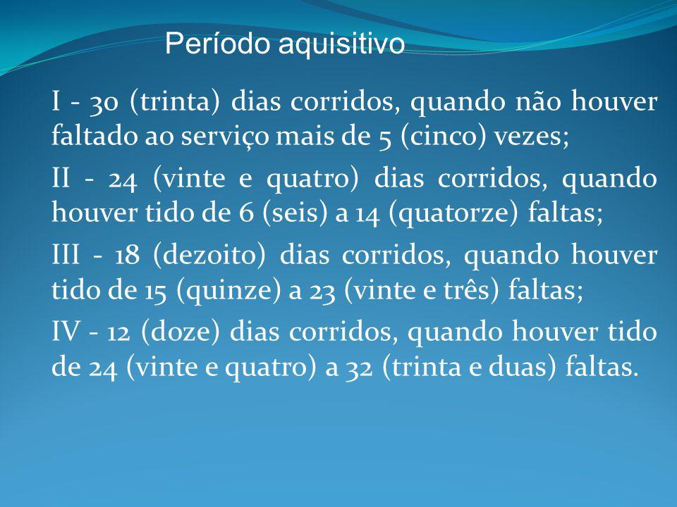 I - 30 (trinta) dias corridos, quando não houver faltado ao serviço mais de 5 (cinco) vezes; II - 24 (vinte e quatro) dias corridos, quando houver tido de 6 (seis) a 14 (quatorze) faltas; III - 18 (dezoito) dias corridos, quando houver tido de 15 (quinze) a 23 (vinte e três) faltas; IV - 12 (doze) dias corridos, quando houver tido de 24 (vinte e quatro) a 32 (trinta e duas) faltas.