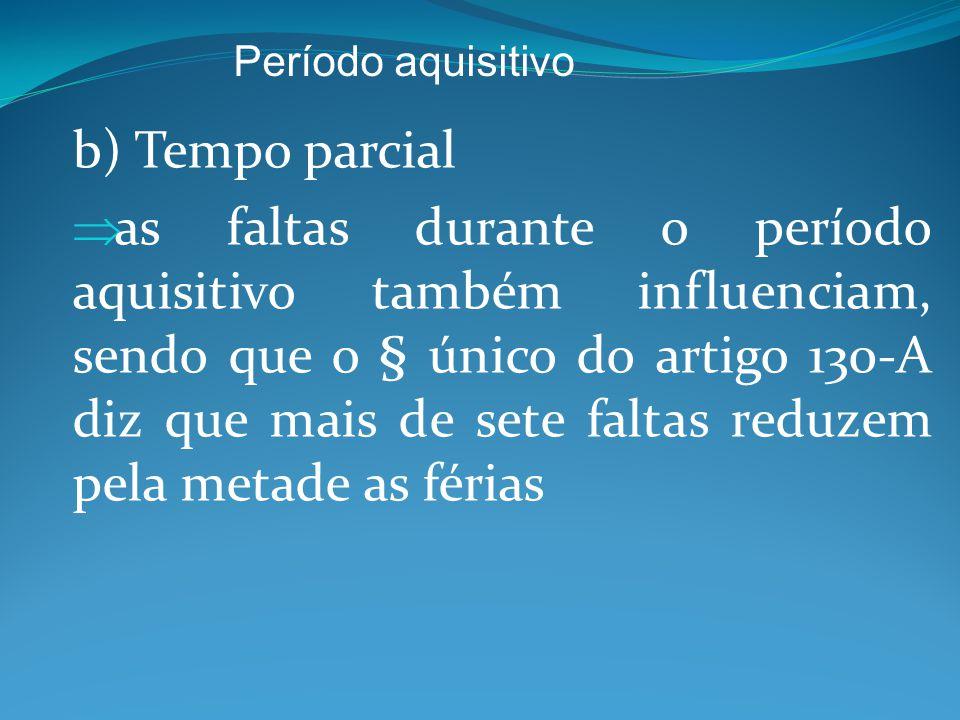 b) Tempo parcial  as faltas durante o período aquisitivo também influenciam, sendo que o § único do artigo 130-A diz que mais de sete faltas reduzem pela metade as férias Período aquisitivo