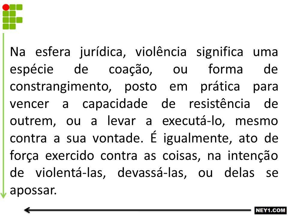 Na esfera jurídica, violência significa uma espécie de coação, ou forma de constrangimento, posto em prática para vencer a capacidade de resistência d