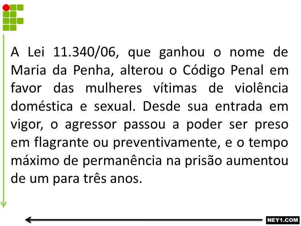 A Lei 11.340/06, que ganhou o nome de Maria da Penha, alterou o Código Penal em favor das mulheres vítimas de violência doméstica e sexual. Desde sua