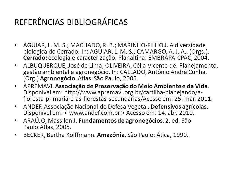 REFERÊNCIAS BIBLIOGRÁFICAS AGUIAR, L. M. S.; MACHADO, R. B.; MARINHO-FILHO J. A diversidade biológica do Cerrado. In: AGUIAR, L. M. S.; CAMARGO, A. J.