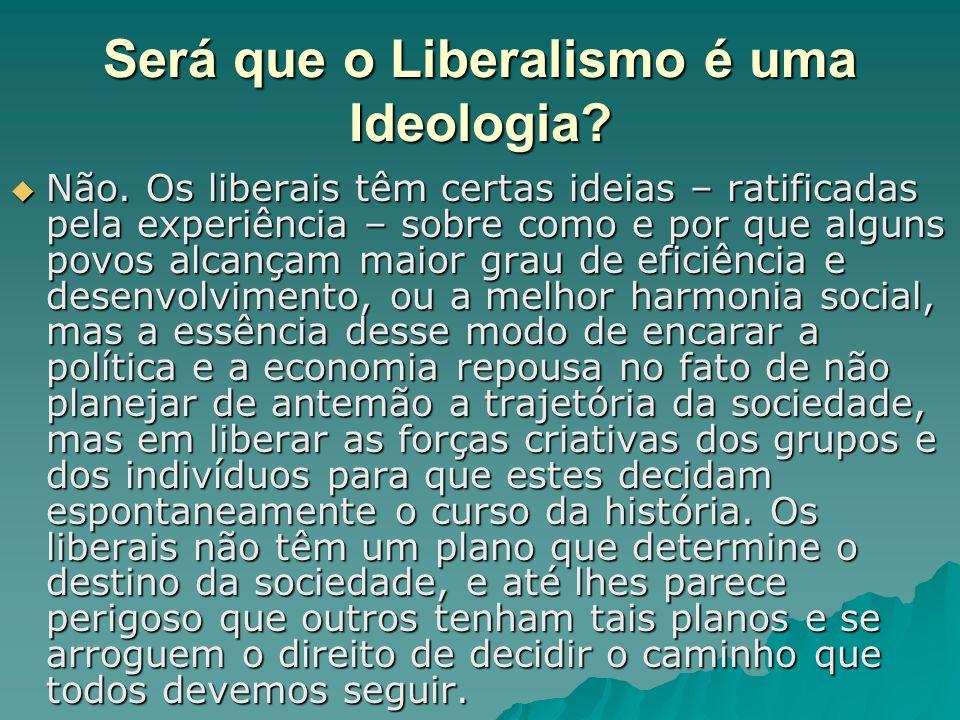 Será que o Liberalismo é uma Ideologia?  Não. Os liberais têm certas ideias – ratificadas pela experiência – sobre como e por que alguns povos alcanç