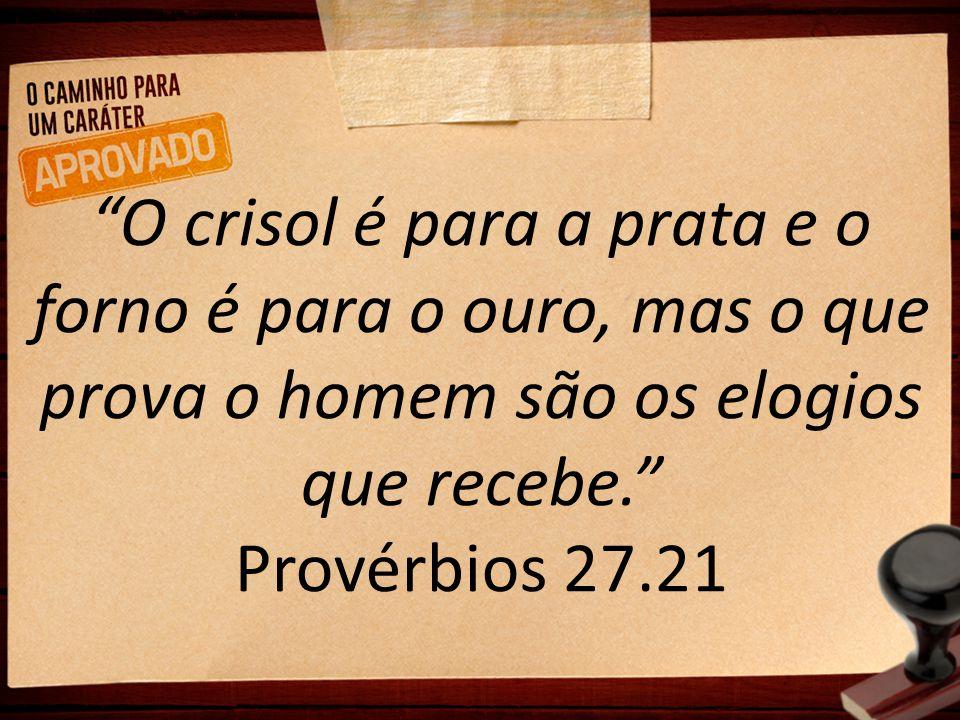 """""""O crisol é para a prata e o forno é para o ouro, mas o que prova o homem são os elogios que recebe."""" Provérbios 27.21"""