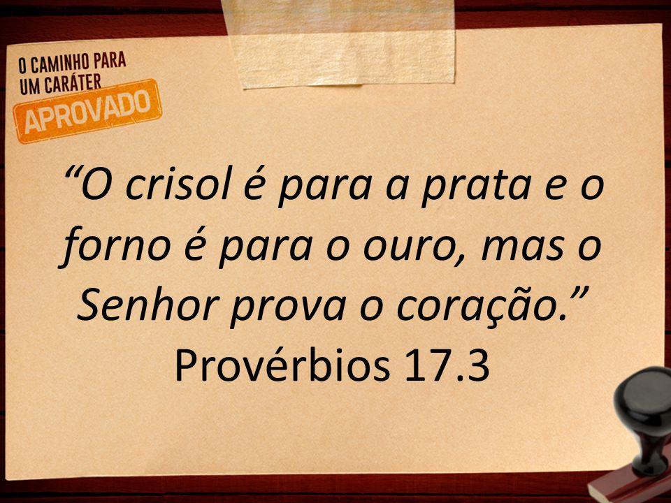 """""""O crisol é para a prata e o forno é para o ouro, mas o Senhor prova o coração."""" Provérbios 17.3"""